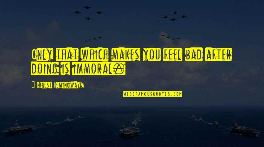 Bad Doing Quotes By Ernest Hemingway,: Only that which makes you feel bad after