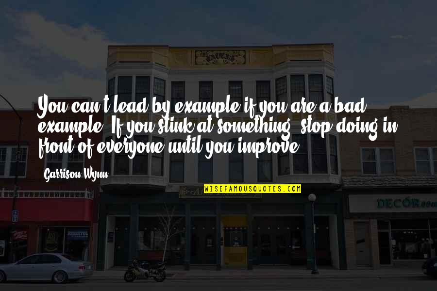 Bad Doing Quotes By Garrison Wynn: You can't lead by example if you are