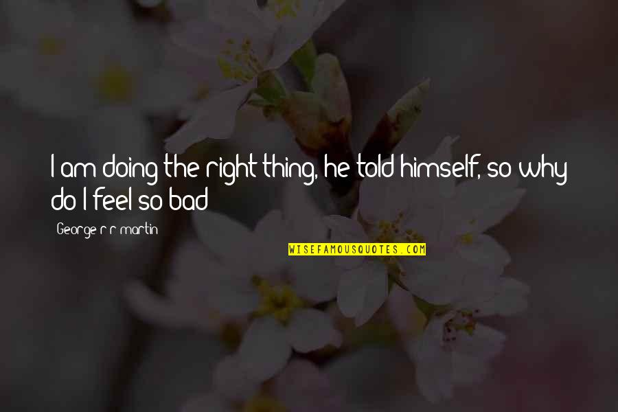 Bad Doing Quotes By George R R Martin: I am doing the right thing, he told
