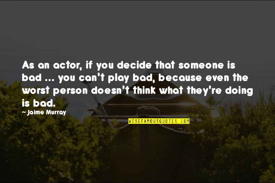 Bad Doing Quotes By Jaime Murray: As an actor, if you decide that someone