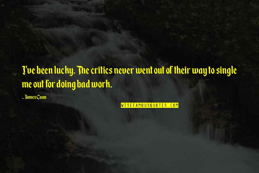 Bad Doing Quotes By James Caan: I've been lucky. The critics never went out