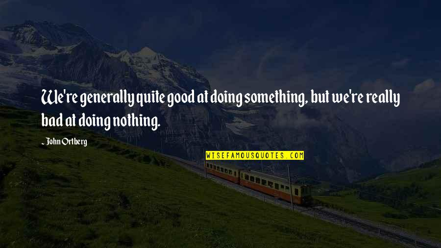 Bad Doing Quotes By John Ortberg: We're generally quite good at doing something, but