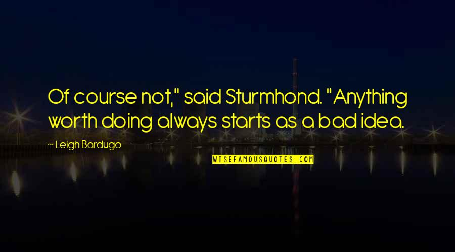 """Bad Doing Quotes By Leigh Bardugo: Of course not,"""" said Sturmhond. """"Anything worth doing"""