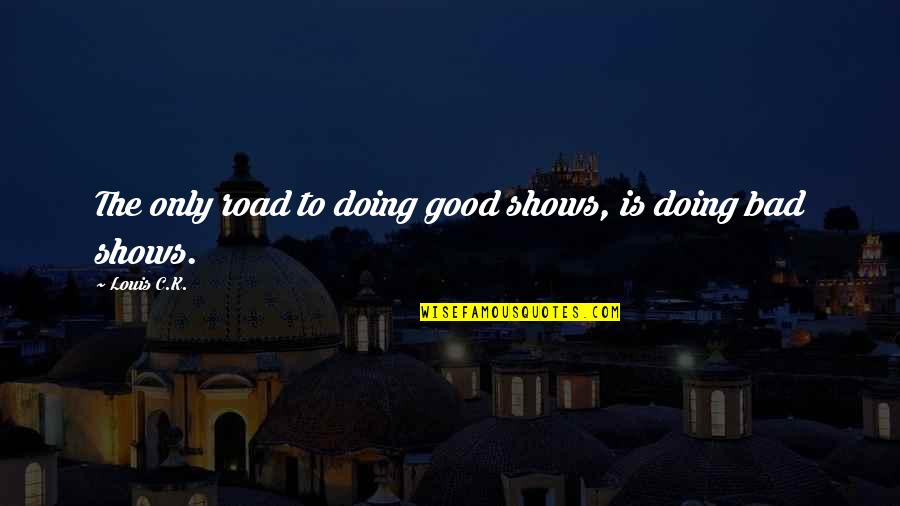 Bad Doing Quotes By Louis C.K.: The only road to doing good shows, is