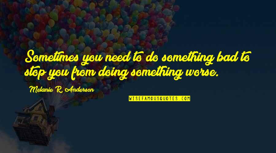 Bad Doing Quotes By Melanie R. Anderson: Sometimes you need to do something bad to