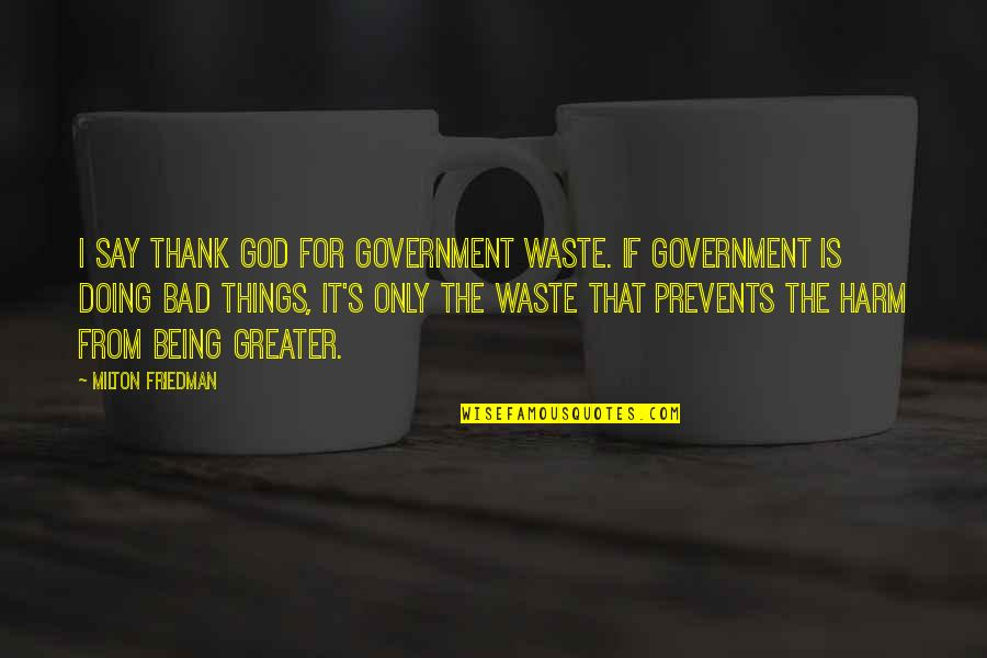 Bad Doing Quotes By Milton Friedman: I say thank God for government waste. If