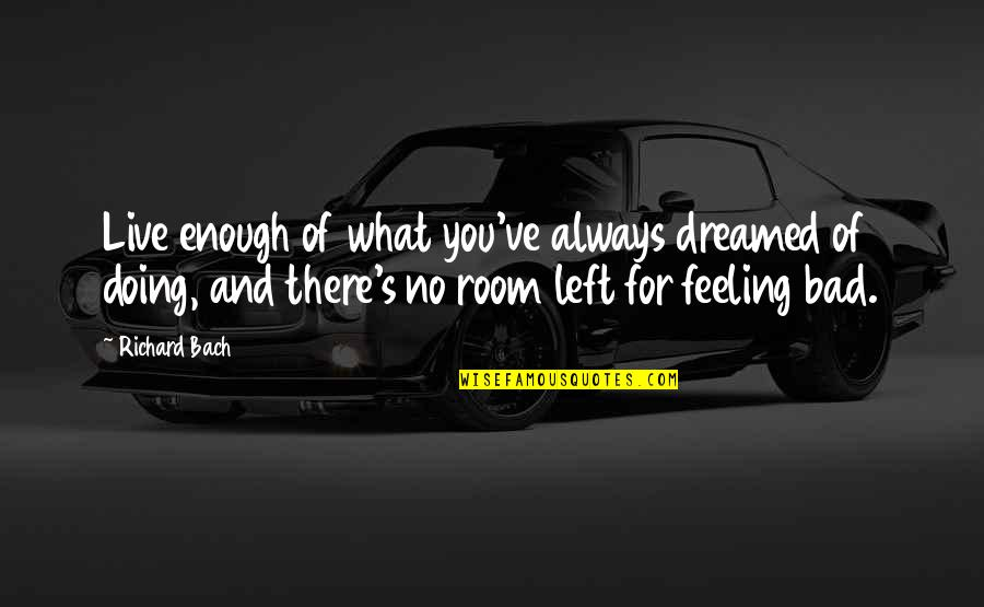 Bad Doing Quotes By Richard Bach: Live enough of what you've always dreamed of