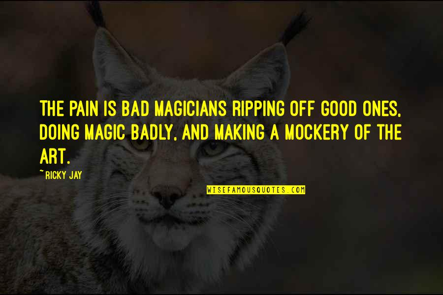 Bad Doing Quotes By Ricky Jay: The pain is bad magicians ripping off good