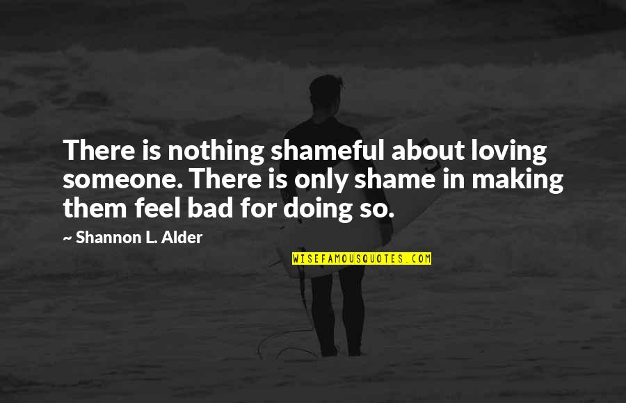 Bad Doing Quotes By Shannon L. Alder: There is nothing shameful about loving someone. There