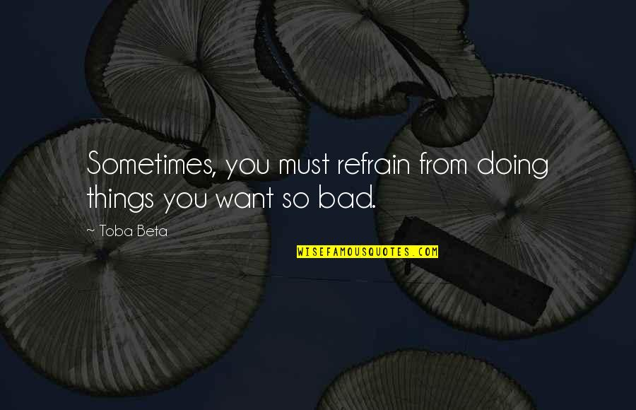 Bad Doing Quotes By Toba Beta: Sometimes, you must refrain from doing things you