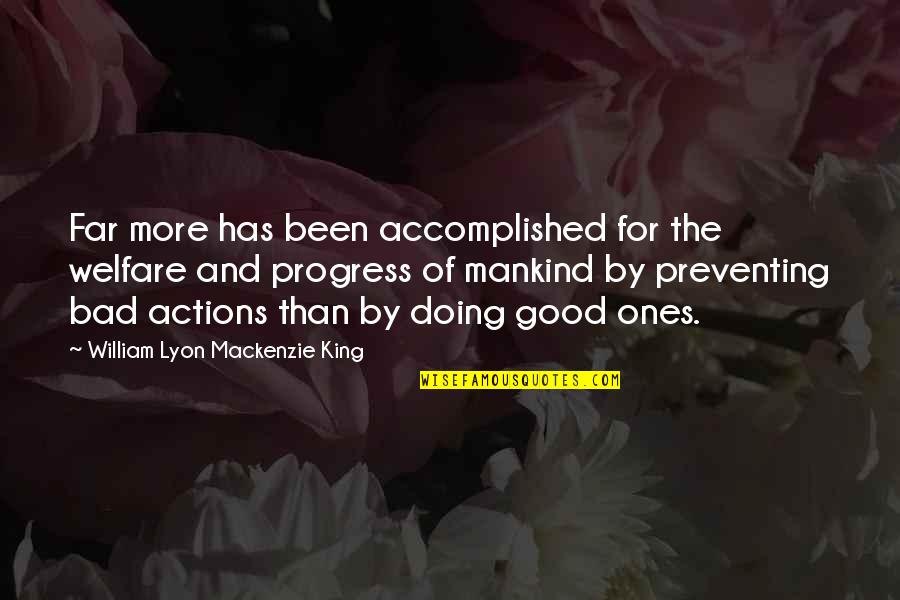 Bad Doing Quotes By William Lyon Mackenzie King: Far more has been accomplished for the welfare