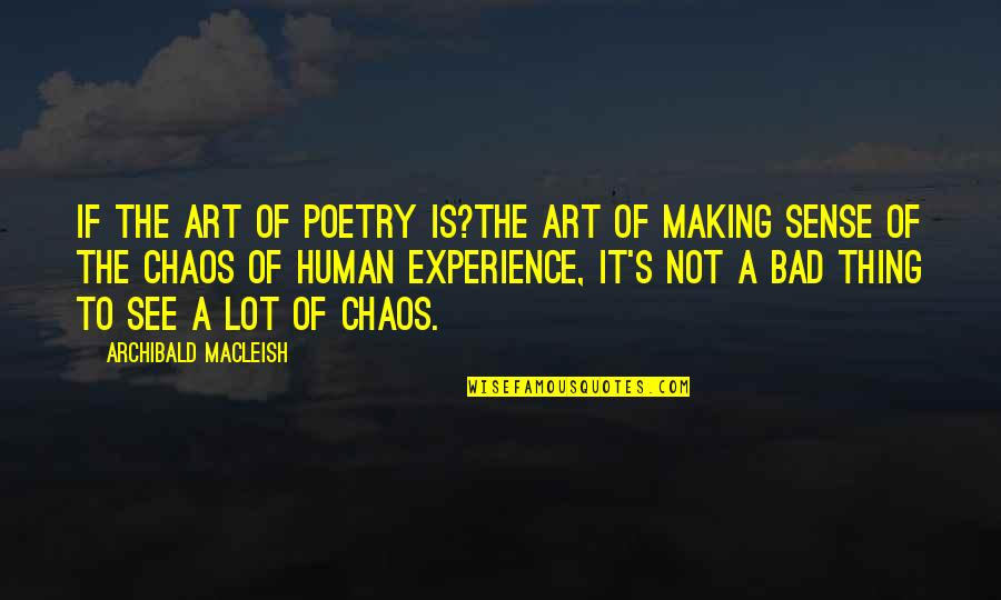 Bad Experience Quotes By Archibald MacLeish: If the art of poetry is?the art of