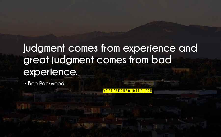 Bad Experience Quotes By Bob Packwood: Judgment comes from experience and great judgment comes