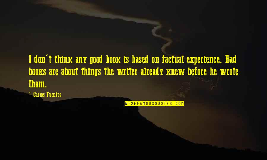 Bad Experience Quotes By Carlos Fuentes: I don't think any good book is based