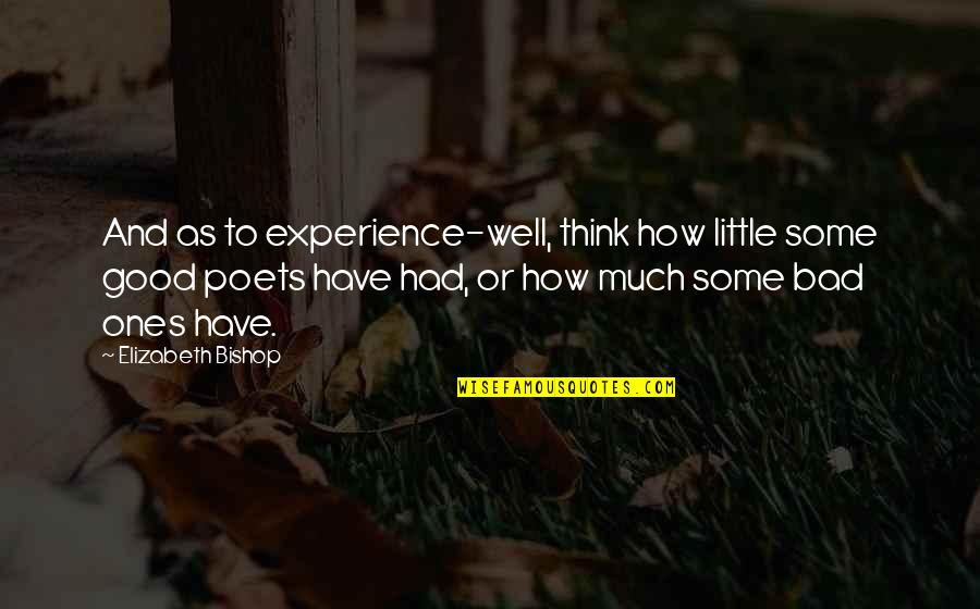 Bad Experience Quotes By Elizabeth Bishop: And as to experience-well, think how little some