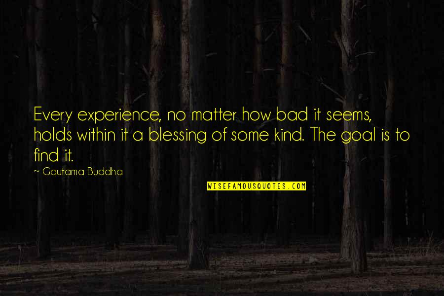 Bad Experience Quotes By Gautama Buddha: Every experience, no matter how bad it seems,