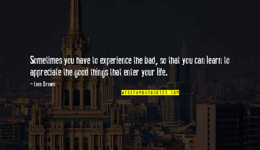 Bad Experience Quotes By Leon Brown: Sometimes you have to experience the bad, so