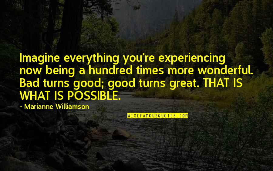 Bad Experience Quotes By Marianne Williamson: Imagine everything you're experiencing now being a hundred