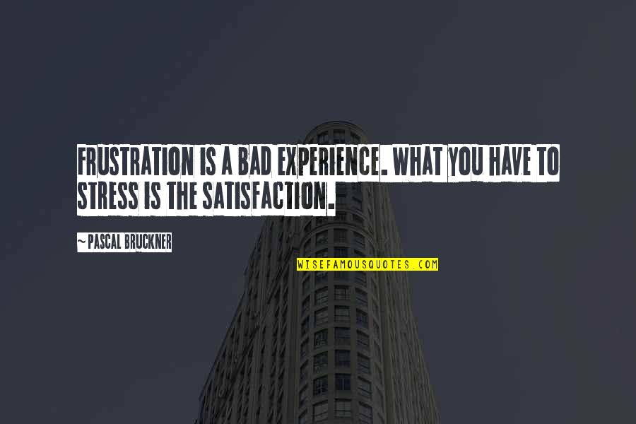 Bad Experience Quotes By Pascal Bruckner: Frustration is a bad experience. What you have