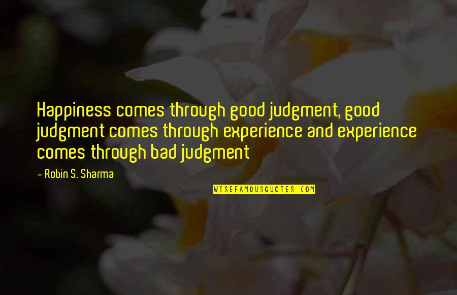 Bad Experience Quotes By Robin S. Sharma: Happiness comes through good judgment, good judgment comes