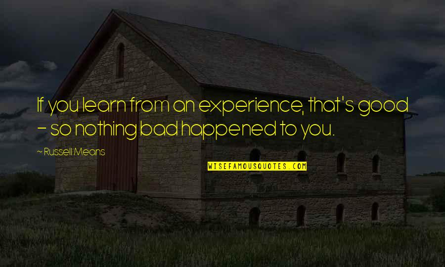 Bad Experience Quotes By Russell Means: If you learn from an experience, that's good