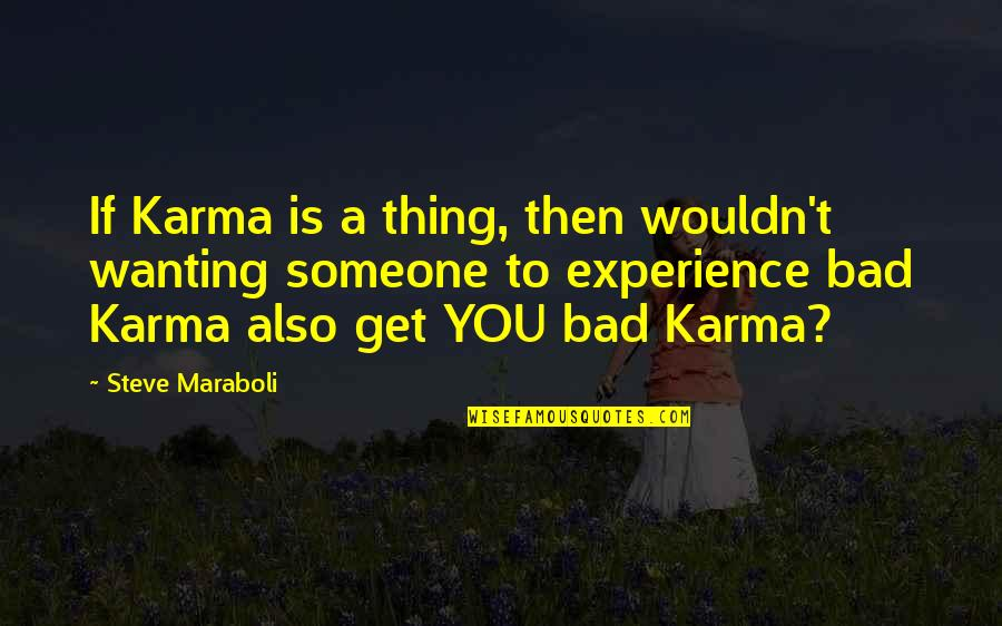 Bad Experience Quotes By Steve Maraboli: If Karma is a thing, then wouldn't wanting