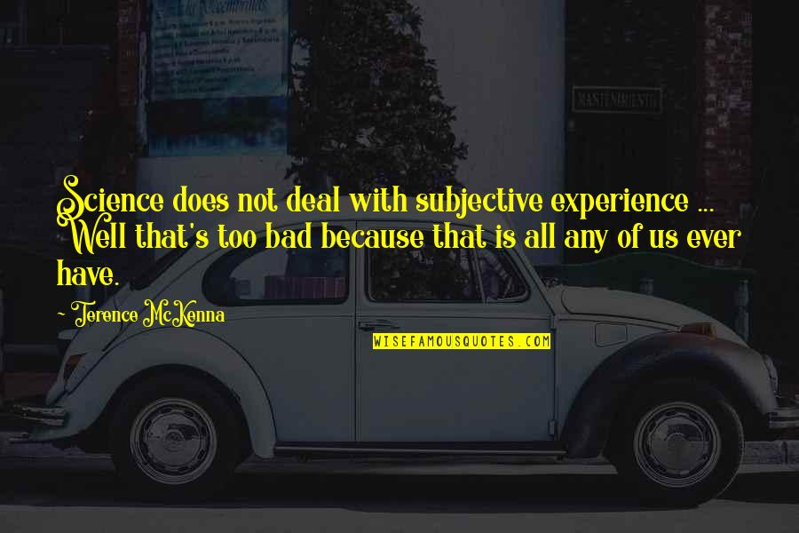Bad Experience Quotes By Terence McKenna: Science does not deal with subjective experience ...