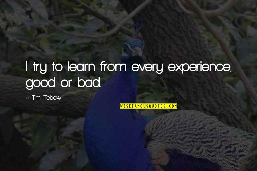 Bad Experience Quotes By Tim Tebow: I try to learn from every experience, good