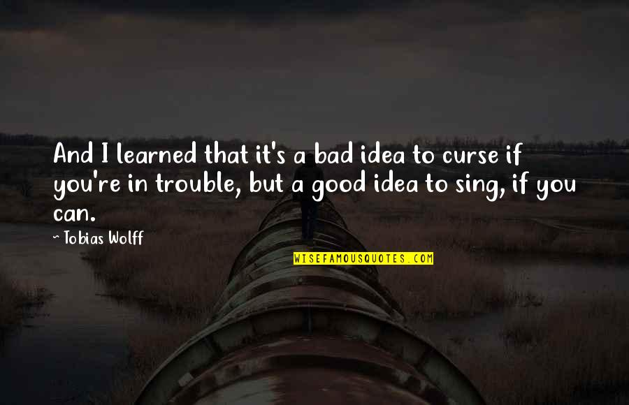 Bad Experience Quotes By Tobias Wolff: And I learned that it's a bad idea