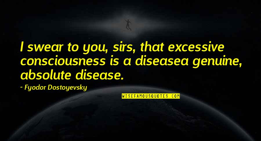 Bad Father In Law Quotes By Fyodor Dostoyevsky: I swear to you, sirs, that excessive consciousness