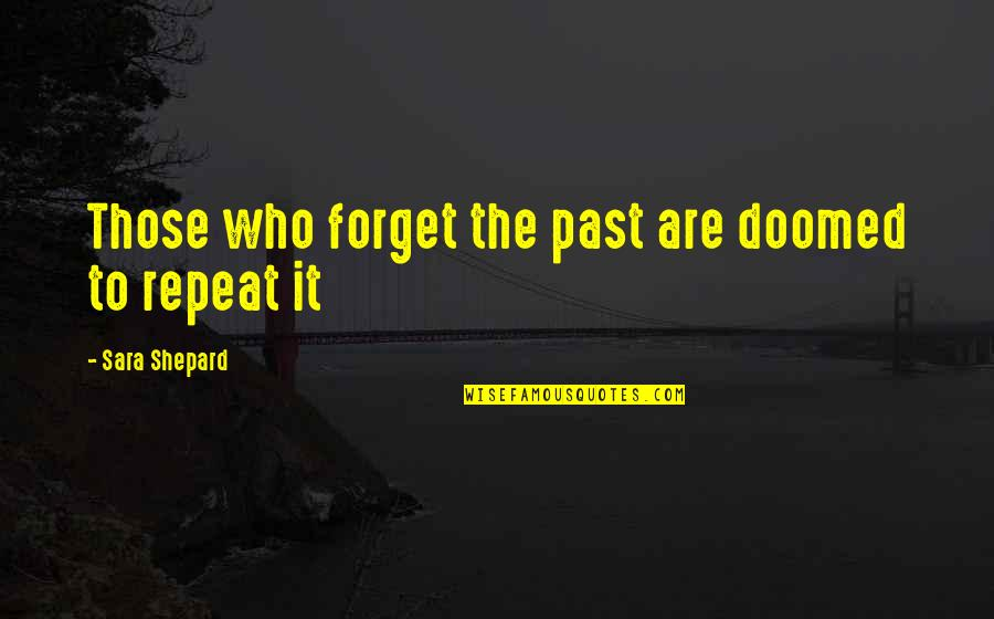 Bad Father In Law Quotes By Sara Shepard: Those who forget the past are doomed to