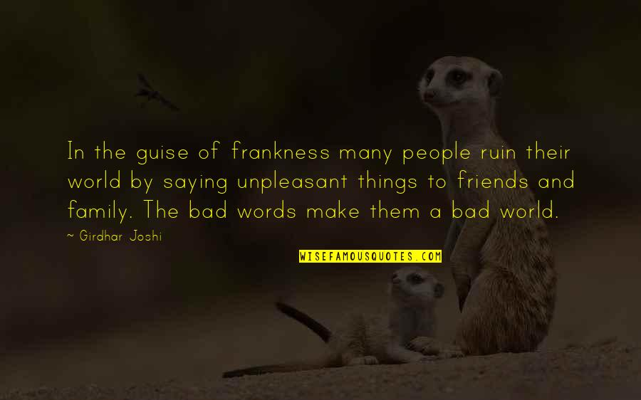 Bad Friends And Family Quotes By Girdhar Joshi: In the guise of frankness many people ruin