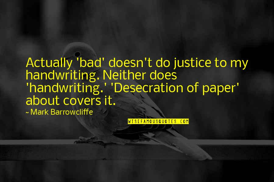 Bad Handwriting Quotes By Mark Barrowcliffe: Actually 'bad' doesn't do justice to my handwriting.
