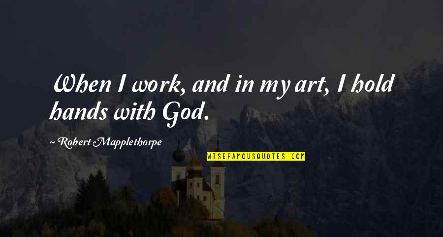 Bad Handwriting Quotes By Robert Mapplethorpe: When I work, and in my art, I