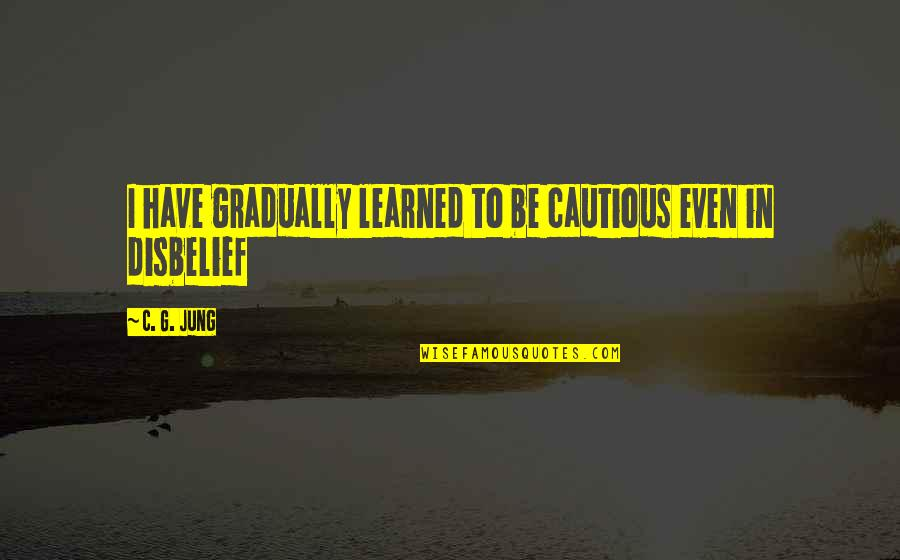 Bad Human Behavior Quotes By C. G. Jung: I have gradually learned to be cautious even