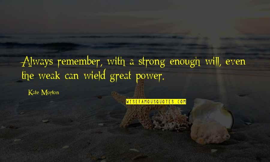 Bad Human Behavior Quotes By Kate Morton: Always remember, with a strong enough will, even