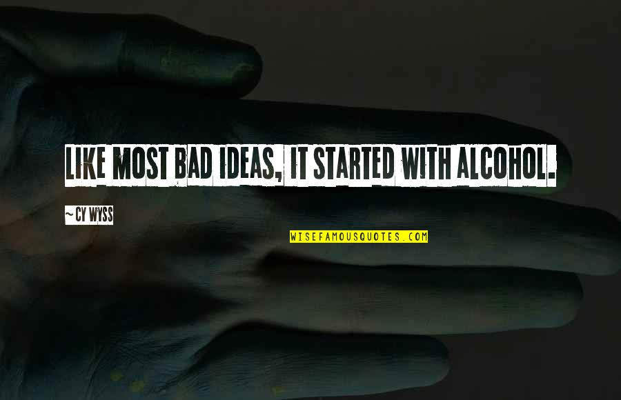 Bad Humor Quotes By Cy Wyss: Like most bad ideas, it started with alcohol.
