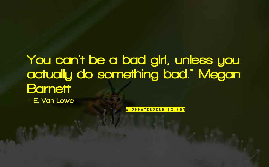 Bad Humor Quotes By E. Van Lowe: You can't be a bad girl, unless you
