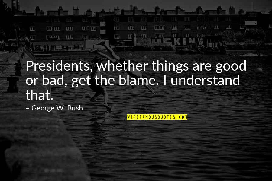 Bad Humor Quotes By George W. Bush: Presidents, whether things are good or bad, get