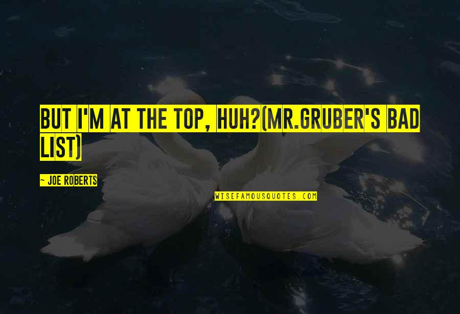 Bad Humor Quotes By Joe Roberts: But I'm at the top, huh?(Mr.Gruber's bad list)