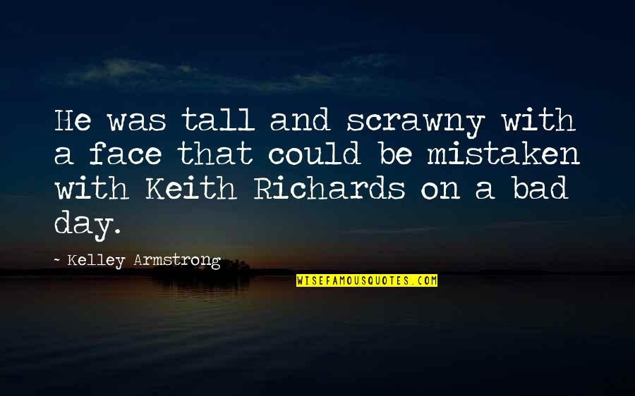 Bad Humor Quotes By Kelley Armstrong: He was tall and scrawny with a face