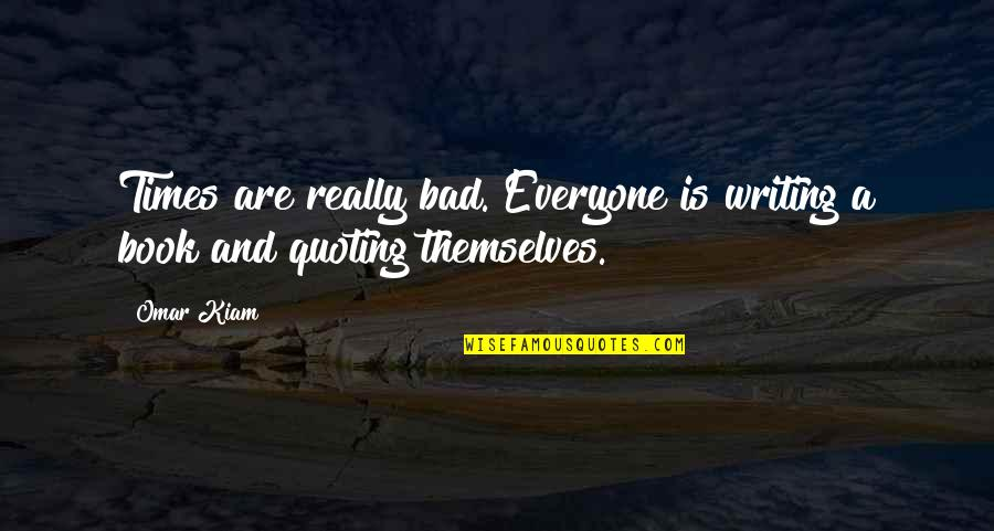 Bad Humor Quotes By Omar Kiam: Times are really bad. Everyone is writing a