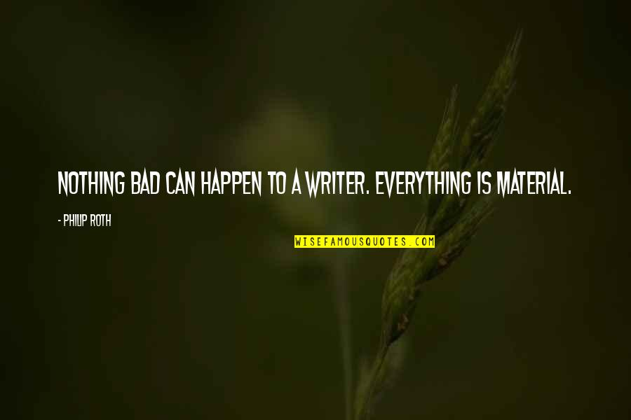 Bad Humor Quotes By Philip Roth: Nothing bad can happen to a writer. Everything