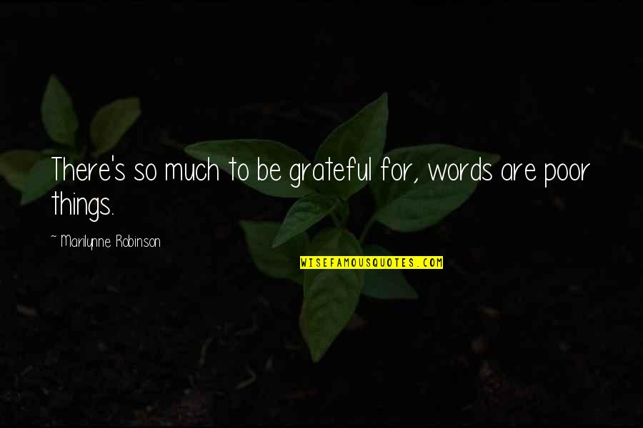 Bad Journalists Quotes By Marilynne Robinson: There's so much to be grateful for, words