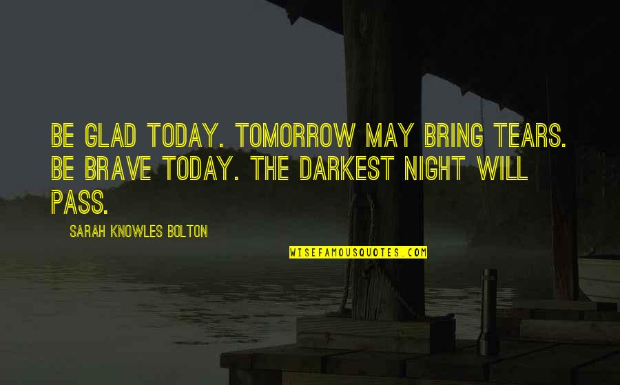 Bad Journalists Quotes By Sarah Knowles Bolton: Be glad today. Tomorrow may bring tears. Be