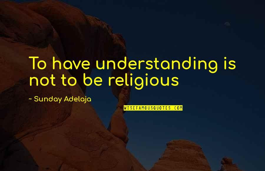 Bad Journalists Quotes By Sunday Adelaja: To have understanding is not to be religious
