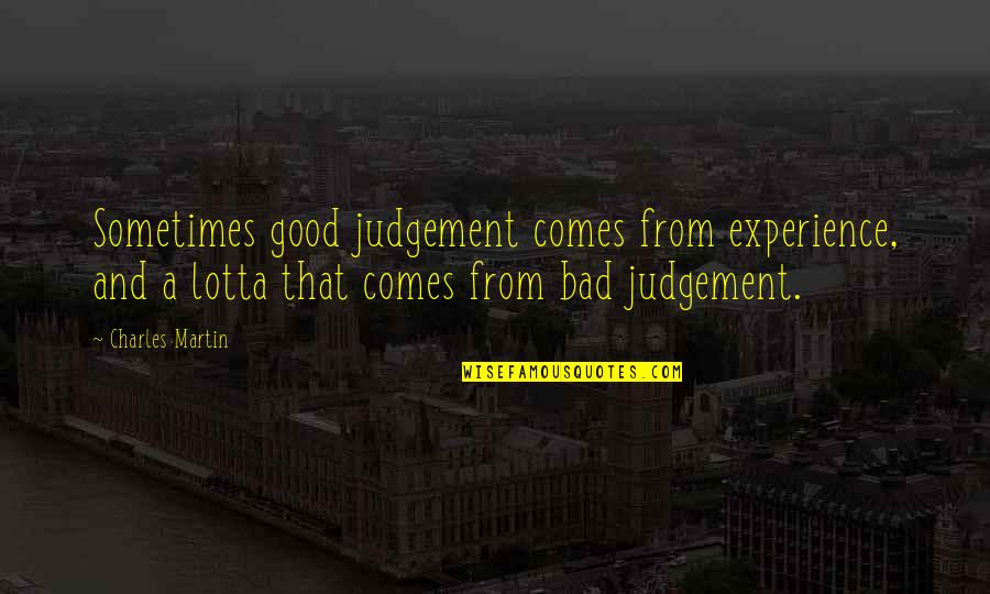 Bad Judgement Quotes By Charles Martin: Sometimes good judgement comes from experience, and a