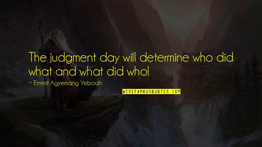 Bad Judgement Quotes By Ernest Agyemang Yeboah: The judgment day will determine who did what
