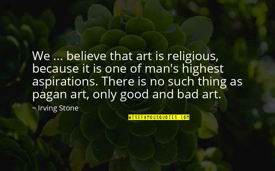 Bad Judgement Quotes By Irving Stone: We ... believe that art is religious, because