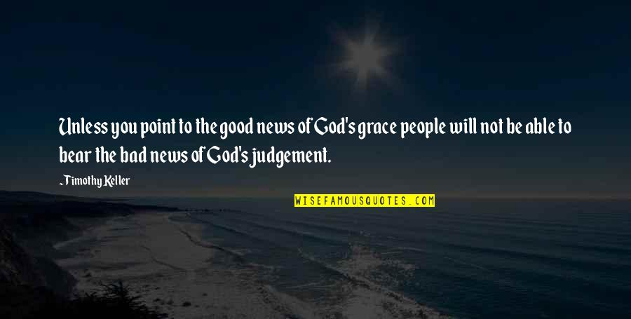 Bad Judgement Quotes By Timothy Keller: Unless you point to the good news of